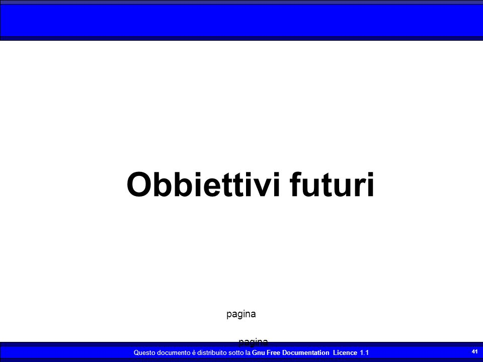 Questo documento è distribuito sotto la Gnu Free Documentation Licence 1.1 41 Obbiettivi futuri pagina