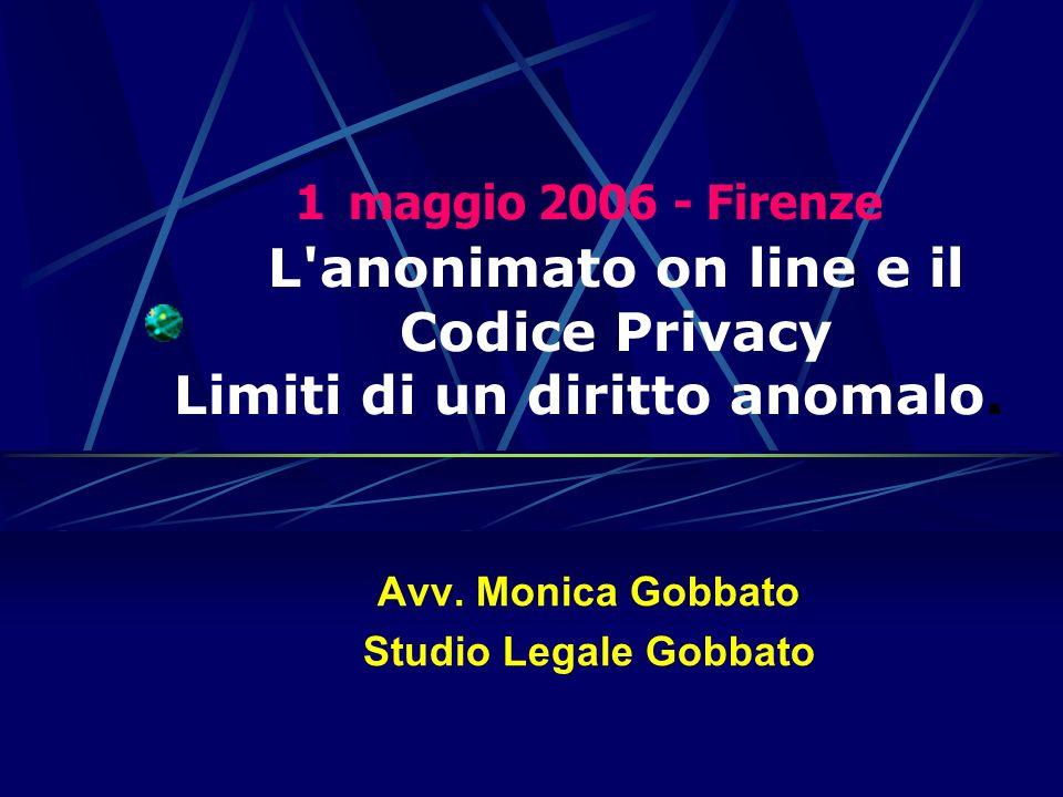 Avv. Monica Gobbato Studio Legale Gobbato 1maggio 2006 - Firenze L'anonimato on line e il Codice Privacy Limiti di un diritto anomalo.
