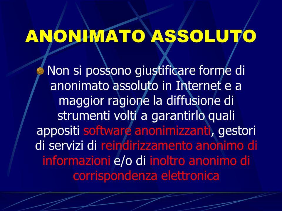 ANONIMATO ASSOLUTO Non si possono giustificare forme di anonimato assoluto in Internet e a maggior ragione la diffusione di strumenti volti a garantir