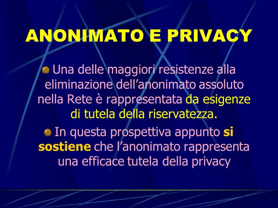 ANONIMATO E PRIVACY Una delle maggiori resistenze alla eliminazione dellanonimato assoluto nella Rete è rappresentata da esigenze di tutela della riservatezza.