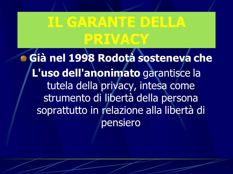 IL GARANTE DELLA PRIVACY Già nel 1998 Rodotà sosteneva che L uso dell anonimato garantisce la tutela della privacy, intesa come strumento di libertà della persona soprattutto in relazione alla libertà di pensiero