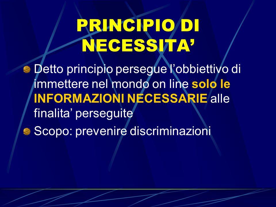 PRINCIPIO DI NECESSITA Detto principio persegue lobbiettivo di immettere nel mondo on line solo le INFORMAZIONI NECESSARIE alle finalita perseguite Scopo: prevenire discriminazioni