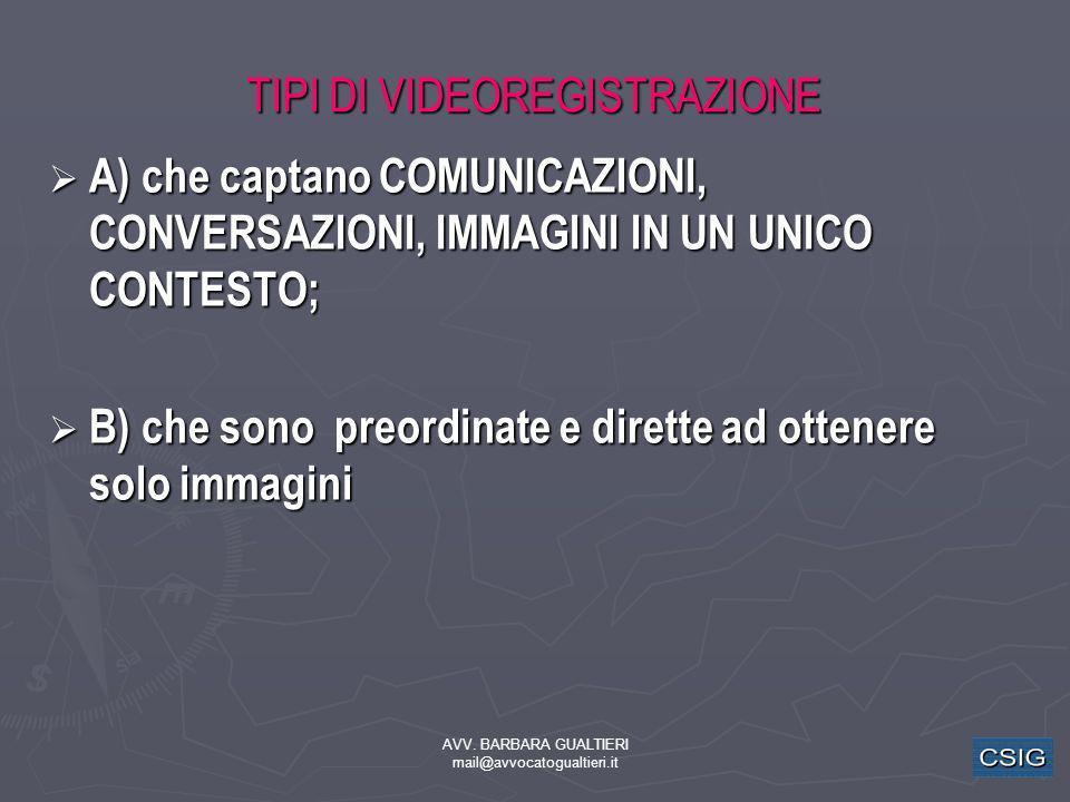 AVV. BARBARA GUALTIERI mail@avvocatogualtieri.it TIPI DI VIDEOREGISTRAZIONE A) che captano COMUNICAZIONI, CONVERSAZIONI, IMMAGINI IN UN UNICO CONTESTO