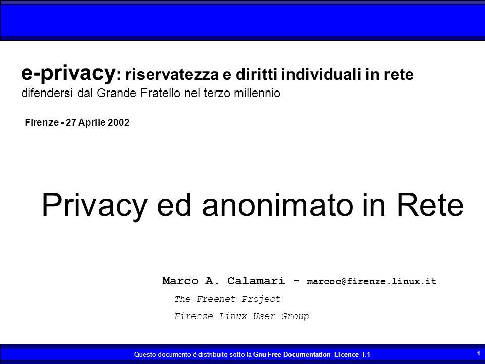 Questo documento è distribuito sotto la Gnu Free Documentation Licence 1.1 22 Tendenze normative La tendenza attuale Italiana, dell Unione Europea e degli Stati Uniti è esattamente opposta; aumentare la raccolta indiscriminata di dati e ridurre la sfera della privacy.