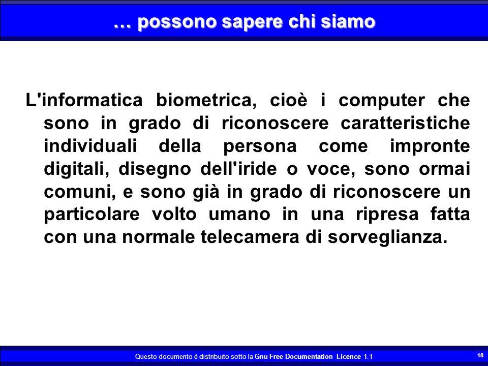Questo documento è distribuito sotto la Gnu Free Documentation Licence 1.1 18 … possono sapere chi siamo L'informatica biometrica, cioè i computer che