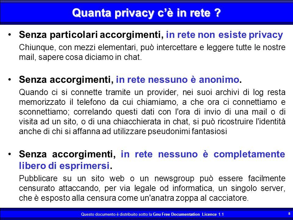Questo documento è distribuito sotto la Gnu Free Documentation Licence 1.1 8 Quanta privacy cè in rete ? Senza particolari accorgimenti, in rete non e