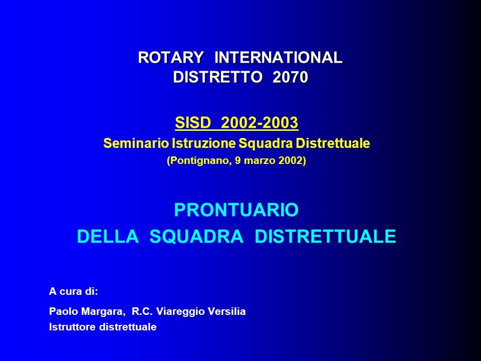 ROTARY INTERNATIONAL DISTRETTO 2070 SISD 2002-2003 Seminario Istruzione Squadra Distrettuale (Pontignano, 9 marzo 2002) PRONTUARIO DELLA SQUADRA DISTRETTUALE A cura di: Paolo Margara, R.C.