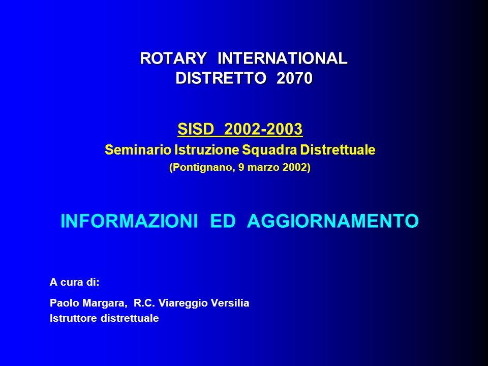 ROTARY INTERNATIONAL DISTRETTO 2070 SISD 2002-2003 Seminario Istruzione Squadra Distrettuale (Pontignano, 9 marzo 2002) INFORMAZIONI ED AGGIORNAMENTO A cura di: Paolo Margara, R.C.