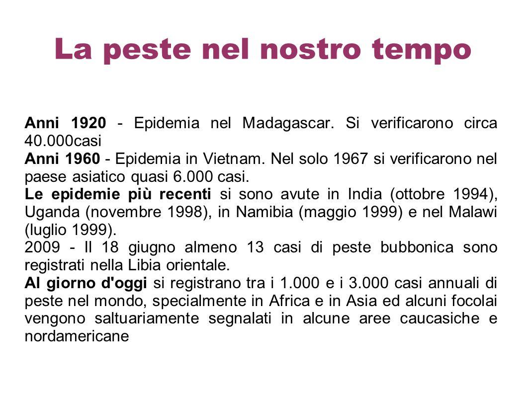 La peste nel nostro tempo Anni 1920 - Epidemia nel Madagascar. Si verificarono circa 40.000casi Anni 1960 - Epidemia in Vietnam. Nel solo 1967 si veri