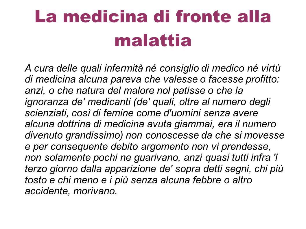 La medicina di fronte alla malattia A cura delle quali infermità né consiglio di medico né virtù di medicina alcuna pareva che valesse o facesse profi