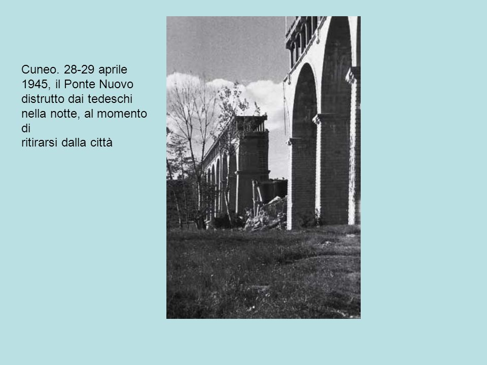 Cuneo. 28-29 aprile 1945, il Ponte Nuovo distrutto dai tedeschi nella notte, al momento di ritirarsi dalla città