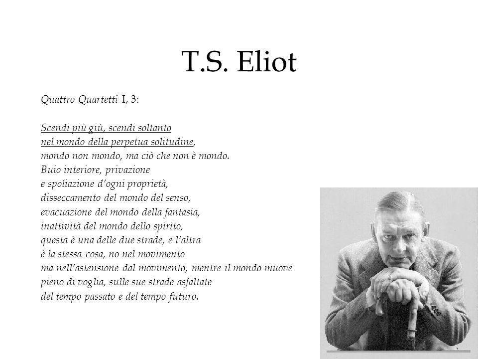 T.S. Eliot Quattro Quartetti I, 3: Scendi più giù, scendi soltanto nel mondo della perpetua solitudine, mondo non mondo, ma ciò che non è mondo. Buio