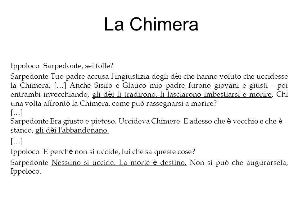 La Chimera Ippoloco Sarpedonte, sei folle? Sarpedonte Tuo padre accusa l'ingiustizia degli d è i che hanno voluto che uccidesse la Chimera. [ … ] Anch