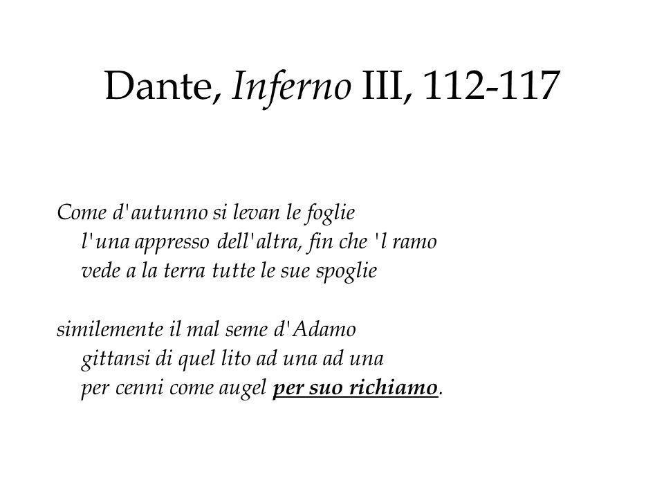 Dante, Inferno III, 112-117 Come d'autunno si levan le foglie l'una appresso dell'altra, fin che 'l ramo vede a la terra tutte le sue spoglie simileme