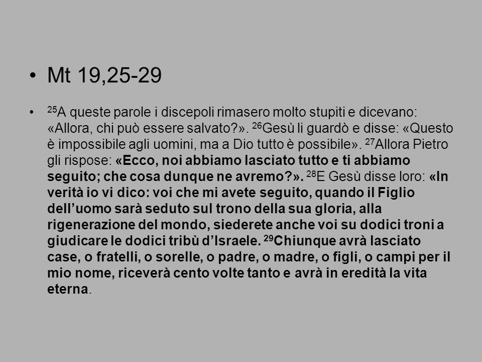 Mt 19,25-29 25 A queste parole i discepoli rimasero molto stupiti e dicevano: «Allora, chi può essere salvato?». 26 Gesù li guardò e disse: «Questo è