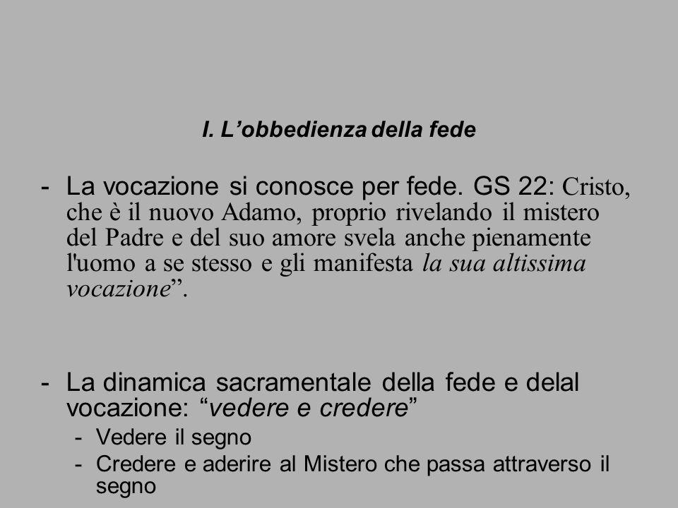 I. Lobbedienza della fede -La vocazione si conosce per fede. GS 22: Cristo, che è il nuovo Adamo, proprio rivelando il mistero del Padre e del suo amo