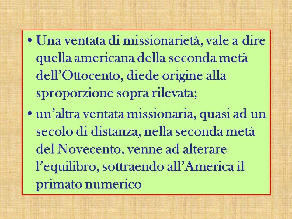 Una ventata di missionarietà, vale a dire quella americana della seconda metà dellOttocento, diede origine alla sproporzione sopra rilevata; unaltra ventata missionaria, quasi ad un secolo di distanza, nella seconda metà del Novecento, venne ad alterare lequilibro, sottraendo allAmerica il primato numerico