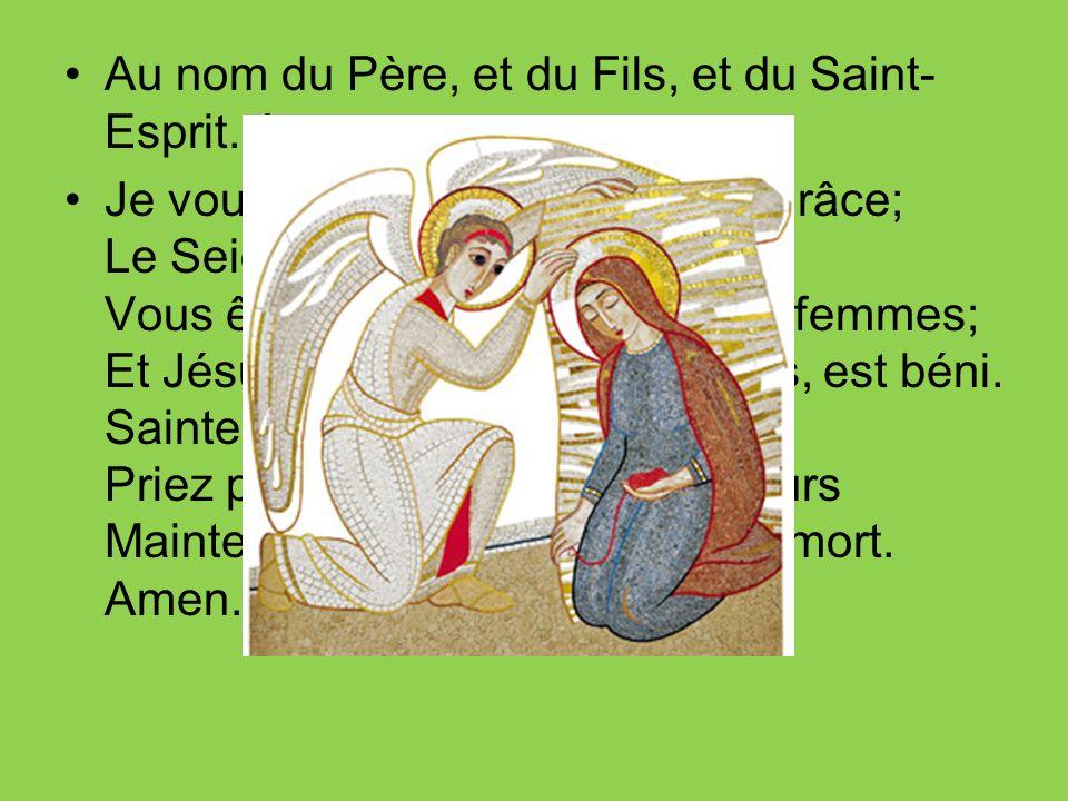 Au nom du Père, et du Fils, et du Saint- Esprit. Amen. Je vous salue, Marie, pleine de grâce; Le Seigneur est avec vous; Vous êtes bénie entre toutes
