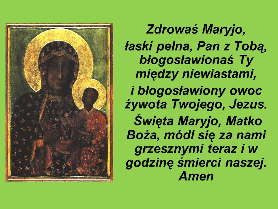 Zdrowaś Maryjo, łaski pełna, Pan z Tobą, błogosławionaś Ty między niewiastami, i błogosławiony owoc żywota Twojego, Jezus. Święta Maryjo, Matko Boża,