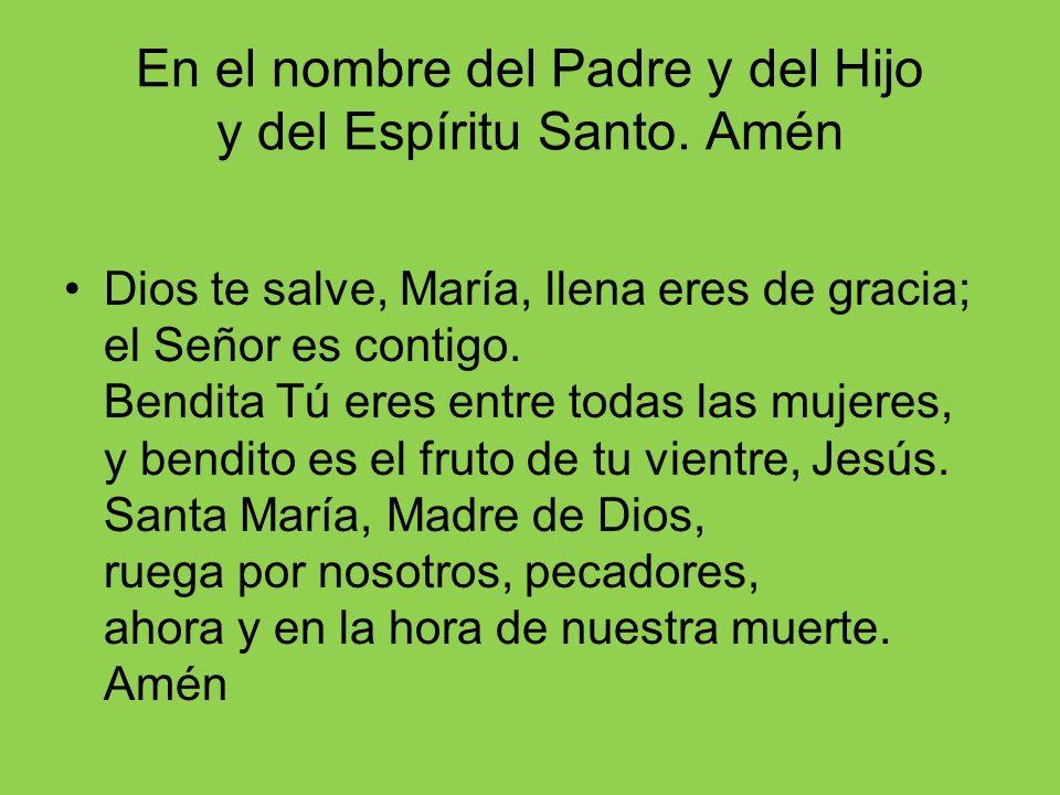 En el nombre del Padre y del Hijo y del Espíritu Santo. Amén Dios te salve, María, llena eres de gracia; el Señor es contigo. Bendita Tú eres entre to