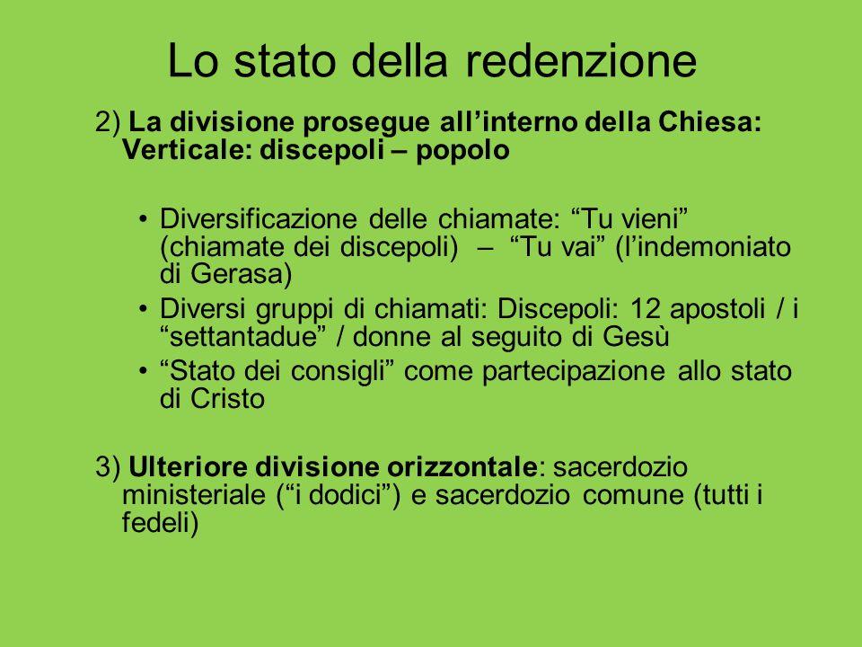 Lo stato della redenzione 2) La divisione prosegue allinterno della Chiesa: Verticale: discepoli – popolo Diversificazione delle chiamate: Tu vieni (c