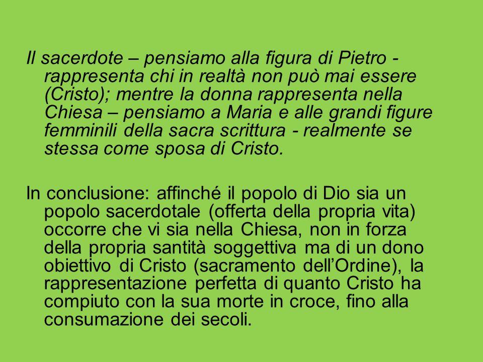 Il sacerdote – pensiamo alla figura di Pietro - rappresenta chi in realtà non può mai essere (Cristo); mentre la donna rappresenta nella Chiesa – pens