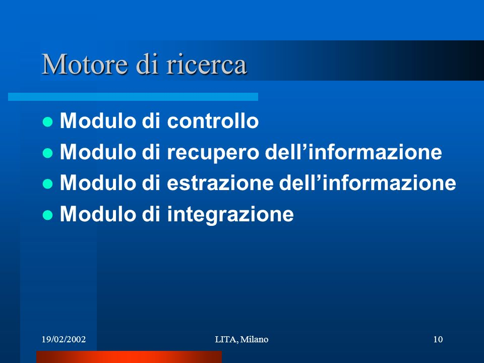 19/02/2002LITA, Milano10 Motore di ricerca Modulo di controllo Modulo di recupero dellinformazione Modulo di estrazione dellinformazione Modulo di integrazione