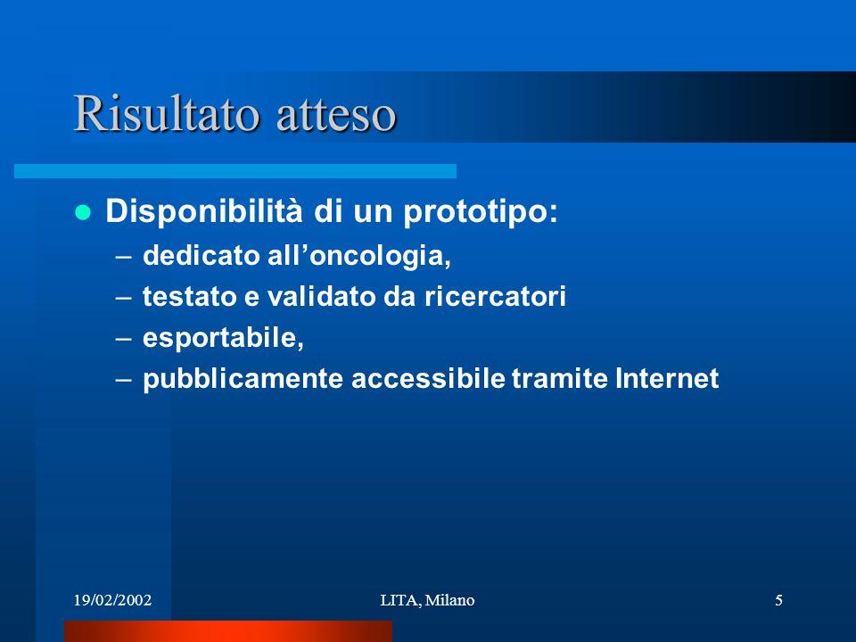 19/02/2002LITA, Milano5 Risultato atteso Disponibilità di un prototipo: –dedicato alloncologia, –testato e validato da ricercatori –esportabile, –pubblicamente accessibile tramite Internet