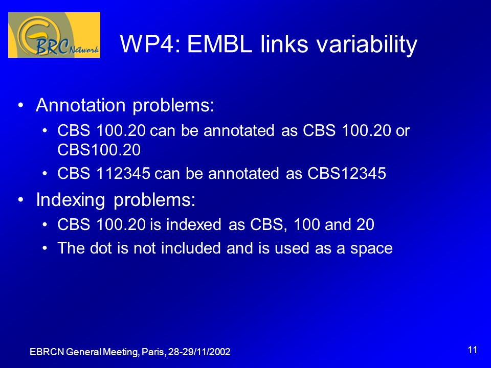 EBRCN General Meeting, Paris, 28-29/11/2002 11 WP4: EMBL links variability Annotation problems: CBS 100.20 can be annotated as CBS 100.20 or CBS100.20 CBS 112345 can be annotated as CBS12345 Indexing problems: CBS 100.20 is indexed as CBS, 100 and 20 The dot is not included and is used as a space