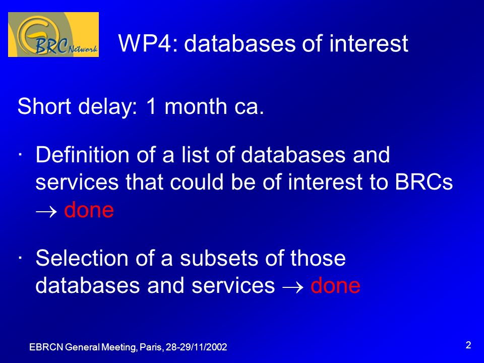 EBRCN General Meeting, Paris, 28-29/11/2002 3 WP4: identifiers and methods ·Selection of information of interest to BRCs within selected databases ongoing, done for Medline & EMBL ·Analysis of identifiers and information and of methods for linking ongoing, done for Medline