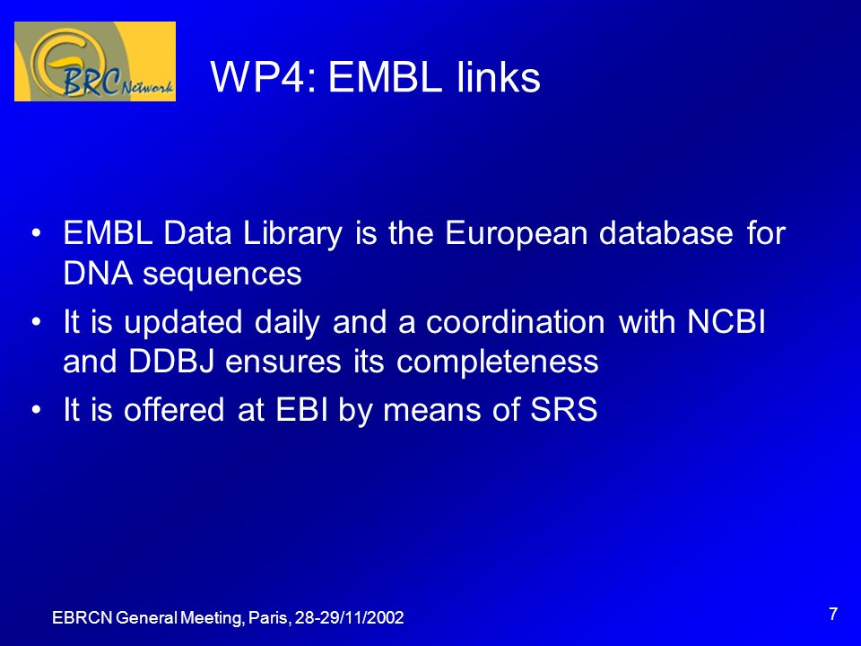 EBRCN General Meeting, Paris, 28-29/11/2002 7 WP4: EMBL links EMBL Data Library is the European database for DNA sequences It is updated daily and a coordination with NCBI and DDBJ ensures its completeness It is offered at EBI by means of SRS