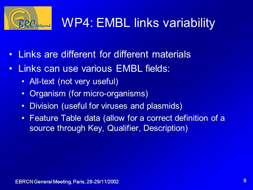 EBRCN General Meeting, Paris, 28-29/11/2002 10 WP4: EMBL links variability Example search: CBS 100.20 in CBS_FIL Fields and values: Organism: fungi Ft-Key: source Ft-Qualifier: strain Ft-Description: cbs 100.20