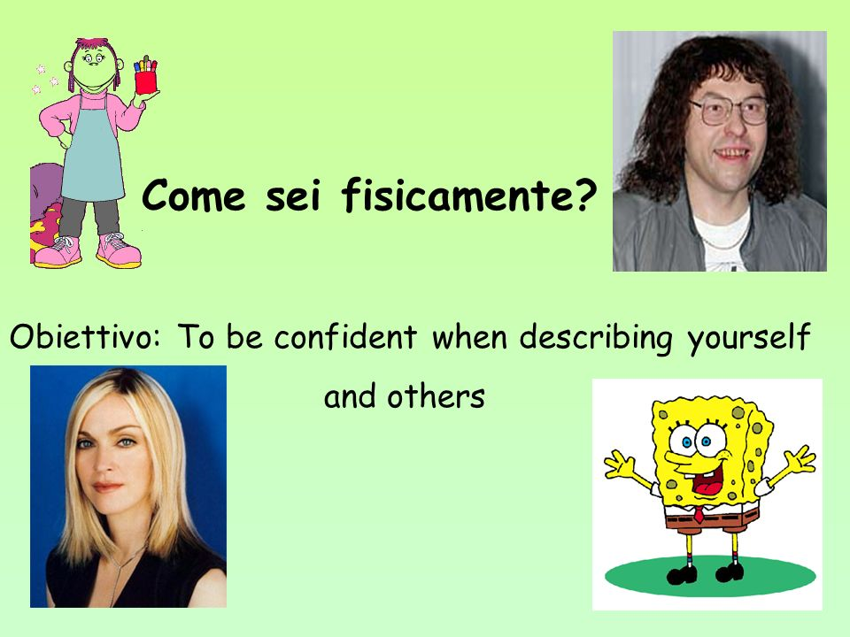 Come sei fisicamente? Obiettivo: To be confident when describing yourself and others