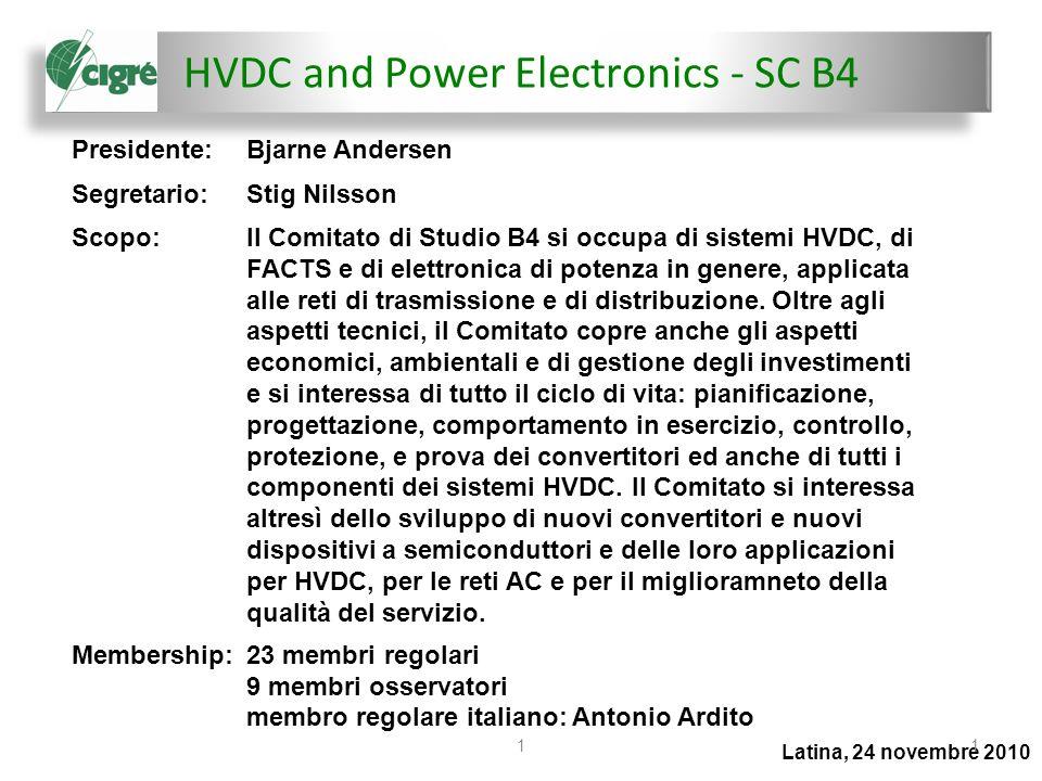 HVDC and Power Electronics - SC B4 Latina, 24 novembre 2010 11 Presidente:Bjarne Andersen Segretario:Stig Nilsson Scopo:Il Comitato di Studio B4 si occupa di sistemi HVDC, di FACTS e di elettronica di potenza in genere, applicata alle reti di trasmissione e di distribuzione.