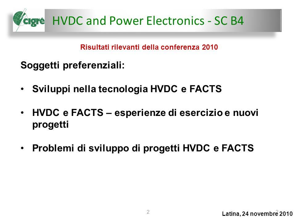 HVDC and Power Electronics - SC B4 Latina, 24 novembre 2010 22 Soggetti preferenziali: Sviluppi nella tecnologia HVDC e FACTS HVDC e FACTS – esperienze di esercizio e nuovi progetti Problemi di sviluppo di progetti HVDC e FACTS Risultati rilevanti della conferenza 2010