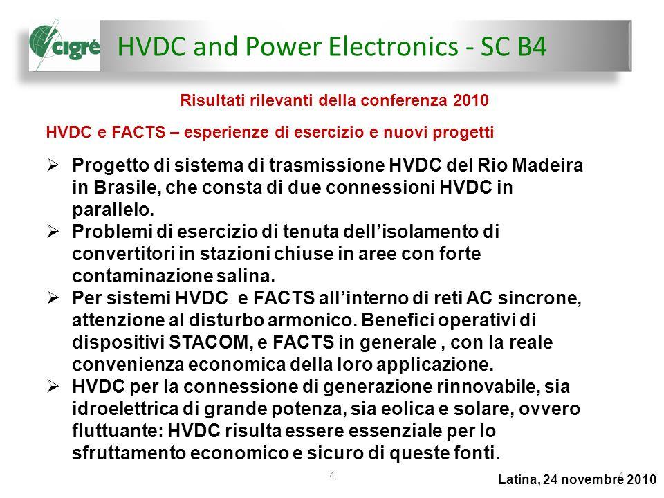 HVDC and Power Electronics - SC B4 Latina, 24 novembre 2010 55 Problemi di sviluppo di progetti HVDC e FACTS Impatto ambientale dei sistemi HVDC attuali, associati sia al ritorno via terreno (Brasile), sia al disturbo acustico (Sud-Africa) Sistemi HVDC multiterminale: applicazione di opportune strategie di controllo di potenza e di tensione, mutuate da quelle classiche delle unità di generazione di grande taglia.