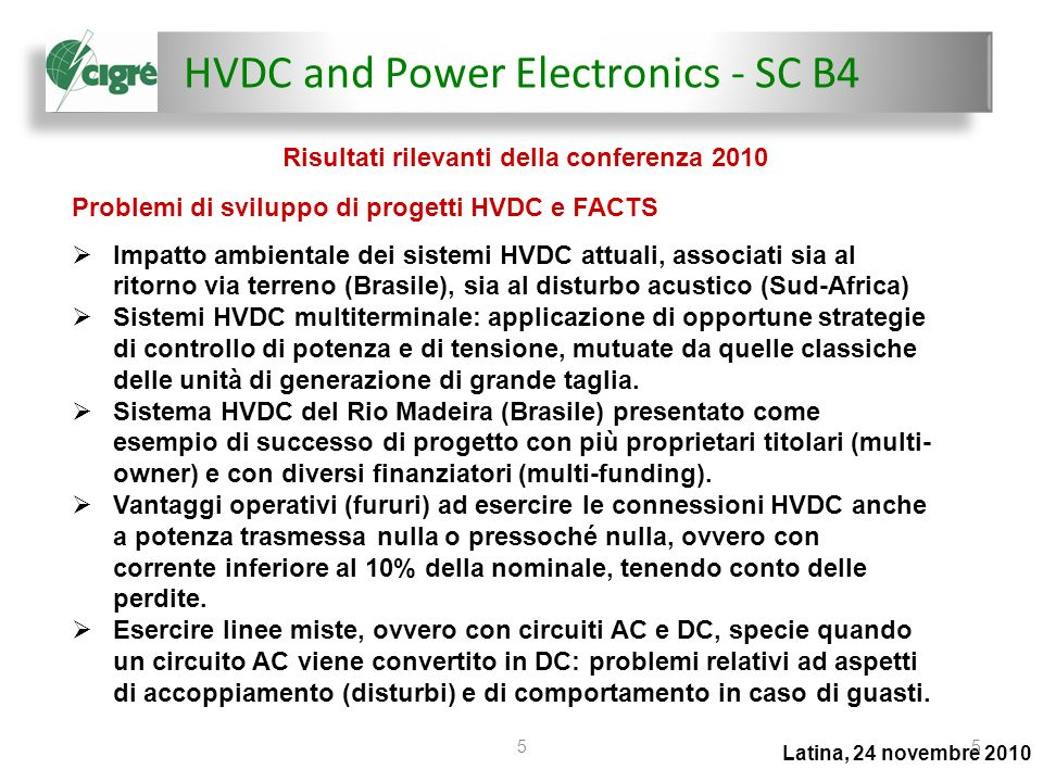 HVDC and Power Electronics - SC B4 Latina, 24 novembre 2010 66 Il Comitato B4 si articola in 2 Advisory Groups: AG-1 Strategic Advisory Group (2009) AG-4 HVDC System Performance (1970) 8 Working Groups esclusivi: B4-38: Simulation of HVDC and FACTS (2006) B4-44: Planning Guidelines Dealing with HVDC Environmental Issues (2006) B4-46: Voltage Source Converter (VSC) HVDC for power transmission - Economic Aspects and comparison with other AC and DC technologies (2007) B4-47: Special Issues in AC Filter Specification for HVDC (2007) B4-48: Testing of VSC System for HVDC applications (2007) B4-49: Performance Evaluation and Applications Review of Existing Thyristor Control Series Compensation Devices (2008) B4-51: Study of Converter Voltage Transients Imposed on the HVDC Converter Transformers (2009) B4-52: HVDC Grid Feasibility Study (2009) Organizzazione e struttura del Comitato
