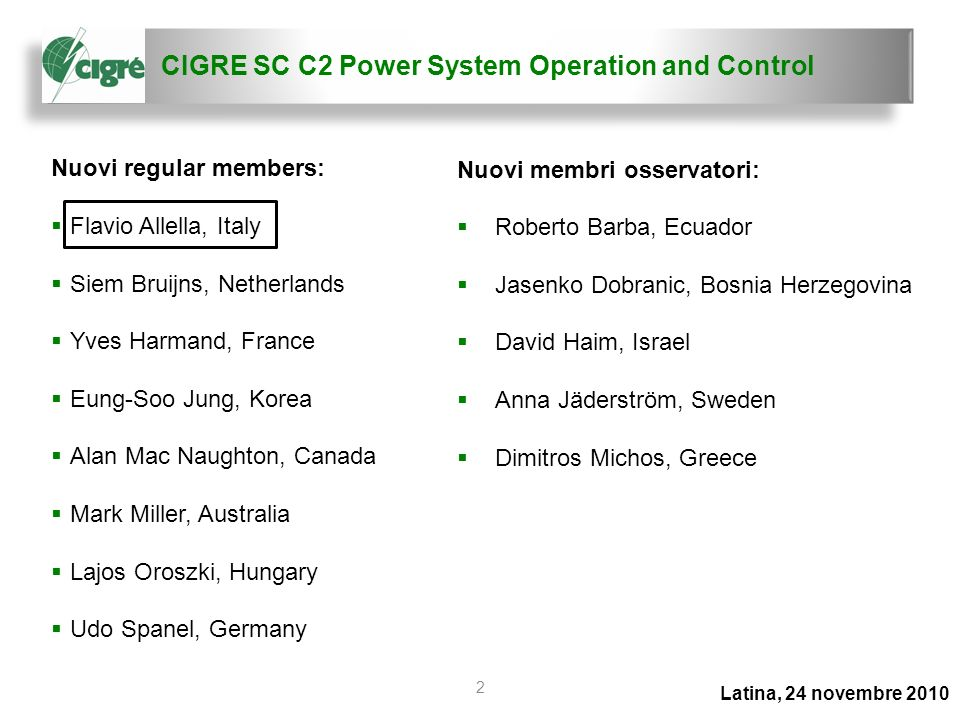 CIGRE SC C2 Power System Operation and Control Latina, 24 novembre 2010 2 Nuovi regular members: Flavio Allella, Italy Siem Bruijns, Netherlands Yves