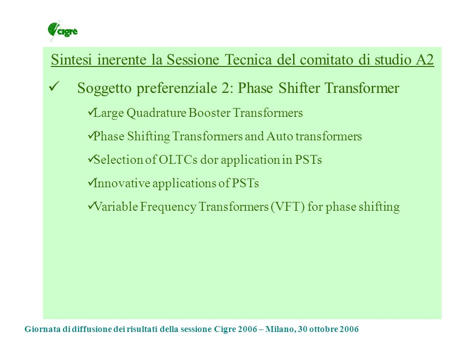 Sintesi inerente la Sessione Tecnica del comitato di studio A2 Soggetto preferenziale 3: Effect of Electrical Transients on Transformer Performance Collaboration between equipment user and manufacturer to avoid detrimental effects Modeling of Fast Front Transient Life expectancy of ZnO varistor Failure from remote energisation Repetitive Failures – Lightning Impulses Natural Resonance of Winding Giornata di diffusione dei risultati della sessione Cigre 2006 – Milano, 30 ottobre 2006