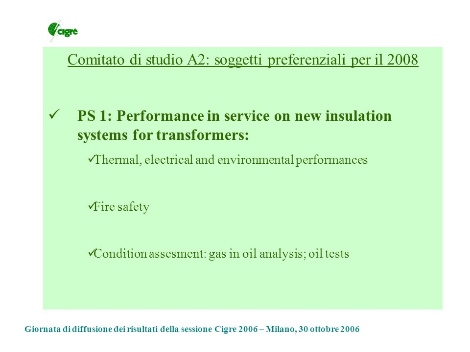 Comitato di studio A2: soggetti preferenziali per il 2008 PS 1: Performance in service on new insulation systems for transformers: Thermal, electrical and environmental performances Fire safety Condition assesment: gas in oil analysis; oil tests Giornata di diffusione dei risultati della sessione Cigre 2006 – Milano, 30 ottobre 2006