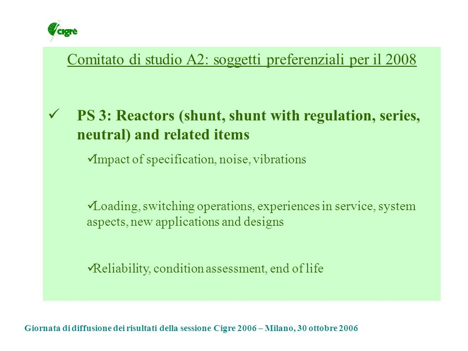 Giornata di diffusione dei risultati della sessione Cigre 2006 – Milano, 30 ottobre 2006 Comitato di studio A2: soggetti preferenziali per il 2008 PS 3: Reactors (shunt, shunt with regulation, series, neutral) and related items Impact of specification, noise, vibrations Loading, switching operations, experiences in service, system aspects, new applications and designs Reliability, condition assessment, end of life