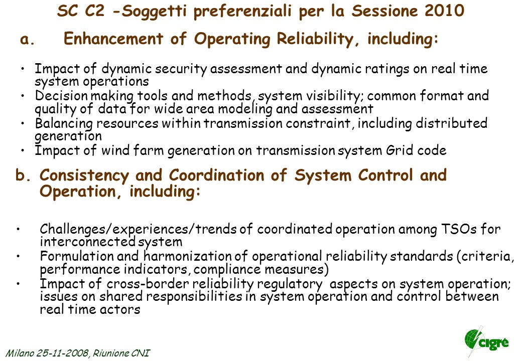 Milano 25-11-2008, Riunione CNI SC C2 -Soggetti preferenziali per la Sessione 2010 a.Enhancement of Operating Reliability, including: Impact of dynamic security assessment and dynamic ratings on real time system operations Decision making tools and methods, system visibility; common format and quality of data for wide area modeling and assessment Balancing resources within transmission constraint, including distributed generation Impact of wind farm generation on transmission system Grid code b.Consistency and Coordination of System Control and Operation, including: Challenges/experiences/trends of coordinated operation among TSOs for interconnected system Formulation and harmonization of operational reliability standards (criteria, performance indicators, compliance measures) Impact of cross-border reliability regulatory aspects on system operation; issues on shared responsibilities in system operation and control between real time actors