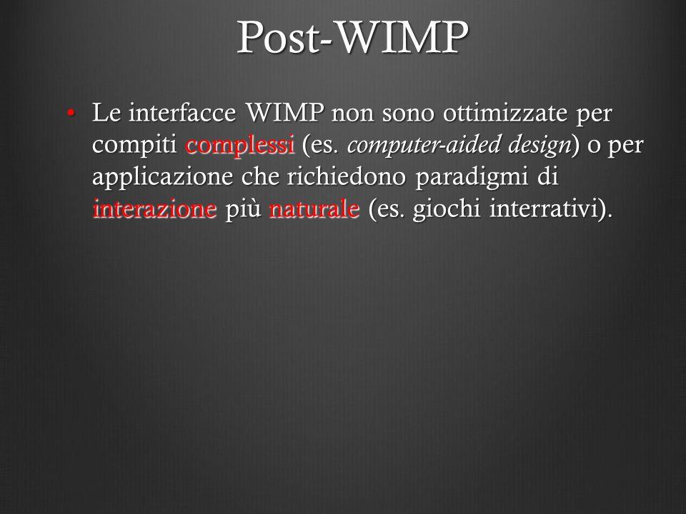 Post-WIMP Le interfacce WIMP non sono ottimizzate per compiti complessi (es. computer-aided design ) o per applicazione che richiedono paradigmi di in