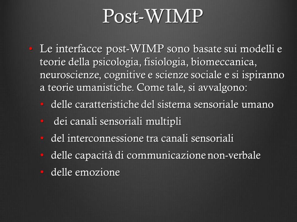 Post-WIMP Le interfacce post-WIMP sono basate sui modelli e teorie della psicologia, fisiologia, biomeccanica, neuroscienze, cognitive e scienze socia