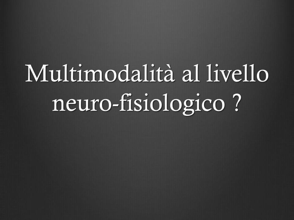 Multimodalità al livello neuro-fisiologico ?