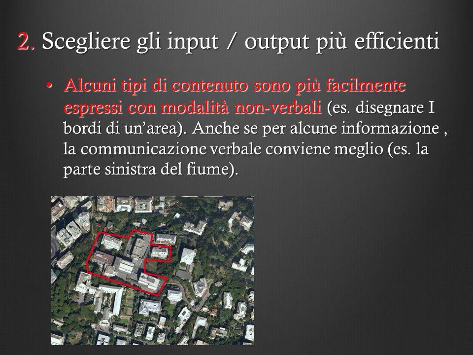2. Scegliere gli input / output più efficienti Alcuni tipi di contenuto sono più facilmente espressi con modalità non-verbali (es. disegnare I bordi d
