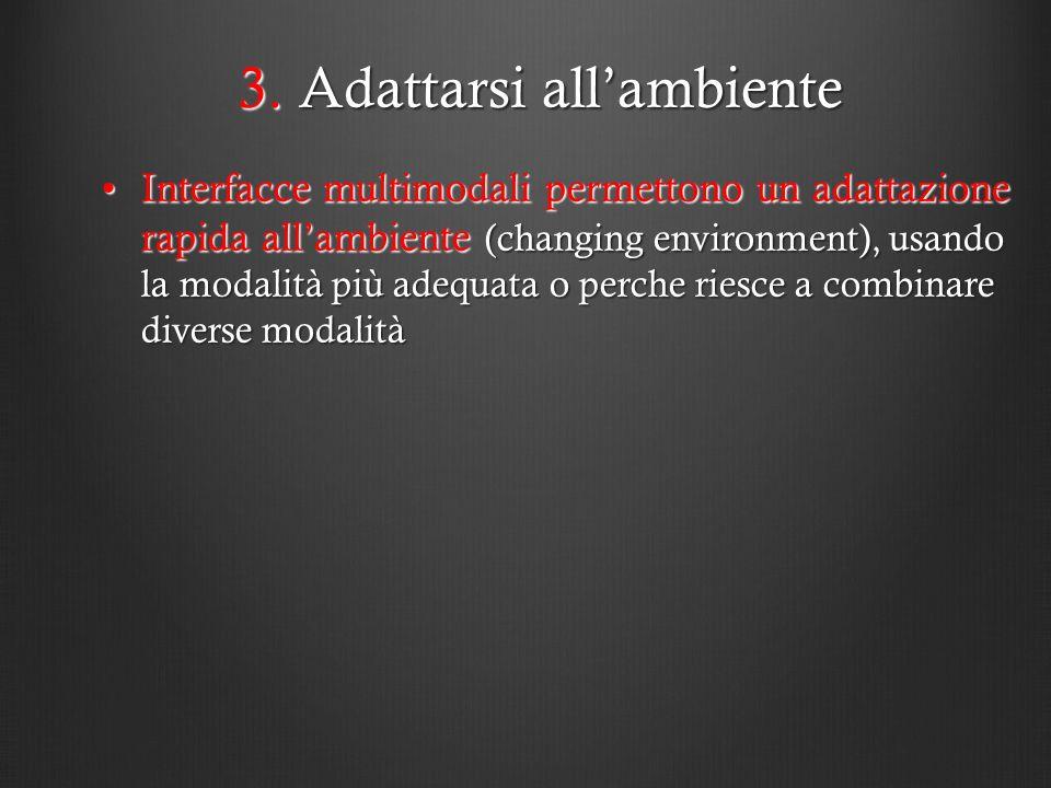 3. Adattarsi allambiente Interfacce multimodali permettono un adattazione rapida allambiente (changing environment), usando la modalità più adequata o