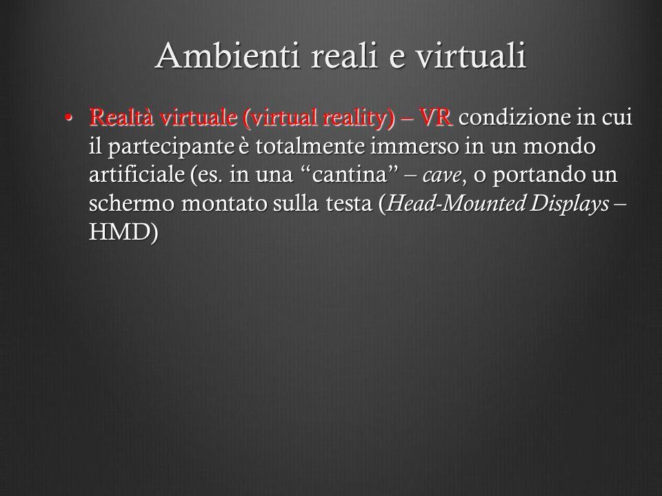 Ambienti reali e virtuali Realtà virtuale (virtual reality) – VR condizione in cui il partecipante è totalmente immerso in un mondo artificiale (es. i