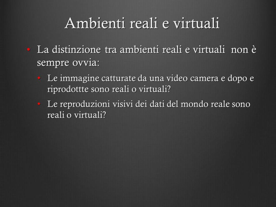 Ambienti reali e virtuali La distinzione tra ambienti reali e virtuali non è sempre ovvia:La distinzione tra ambienti reali e virtuali non è sempre ov