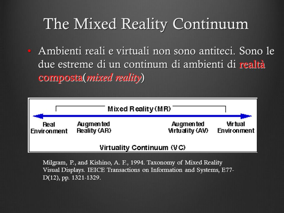 The Mixed Reality Continuum Ambienti reali e virtuali non sono antiteci. Sono le due estreme di un continum di ambienti di realtà composta( mixed real